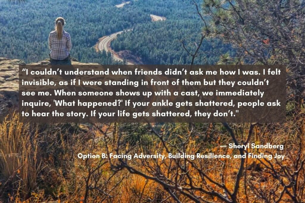 """quote from sheryl Sandberg """"I couldn't understand when friends didn't ask me how I was. I felt invisible, as if I were standing in front of them but they couldn't see me."""" This shows the importance of saying something rather than worrying about what to say when someone dies."""