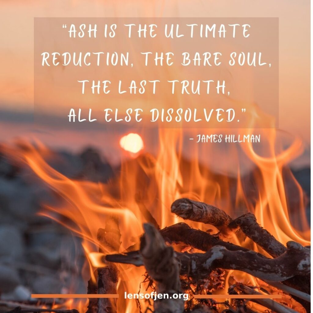 """James Hillman quote on living in the ashes: """"Ash is the ultimate reduction, the bare soul, the last truth, all else dissolved."""""""
