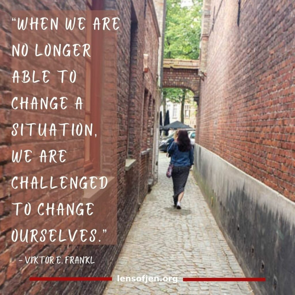 """""""When we are no longer able to change a situation, we are challenged to change ourselves."""" ― Viktor E. Frankl in the life-changing book Man's Search for Meaning"""